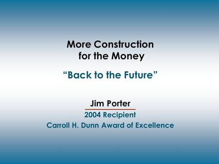 "More Construction for the Money ""Back to the Future"" Jim Porter 2004 Recipient Carroll H. Dunn Award of Excellence."