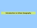 Introduction to Urban Geography. Economic Base of Cities Early Cities  Cities always dependant upon markets/trade  Rural areas still very important.