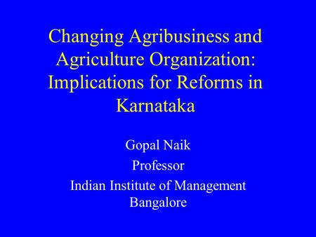 Changing Agribusiness and Agriculture Organization: Implications for Reforms in Karnataka Gopal Naik Professor Indian Institute of Management Bangalore.