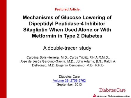 Mechanisms of Glucose Lowering of Dipeptidyl Peptidase-4 Inhibitor Sitagliptin When Used Alone or With Metformin in Type 2 Diabetes A double-tracer study.