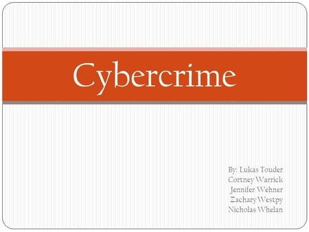 By: Lukas Touder Cortney Warrick Jennifer Wehner Zachary Westpy Nicholas Whelan Cybercrime.