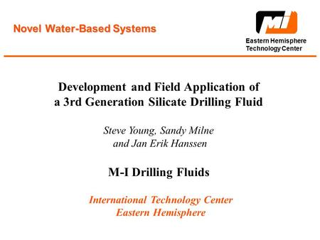 Eastern Hemisphere Technology Center Novel Water-Based Systems Development and Field Application of a 3rd Generation Silicate Drilling Fluid Steve Young,