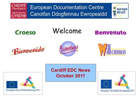 Welcome Croeso Cardiff EDC News October 2011. helping you find out about the European Union and the countries of Europe promoting debate about the EU.