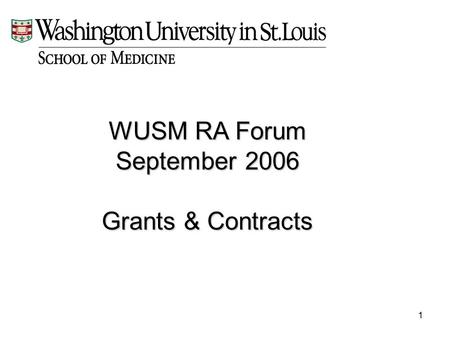 1 WUSM RA Forum September 2006 Grants & Contracts.