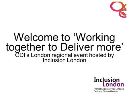 Welcome to 'Working together to Deliver more' ODI's London regional event hosted by Inclusion London.