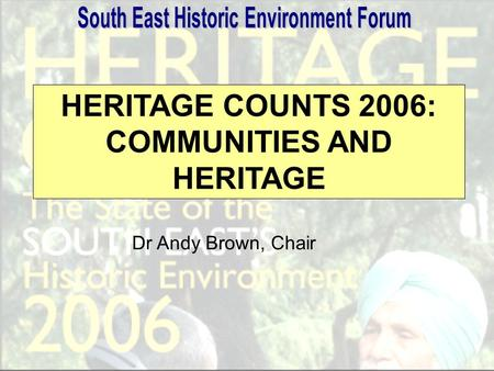HERITAGE COUNTS 2006: COMMUNITIES AND HERITAGE Dr Andy Brown, Chair.