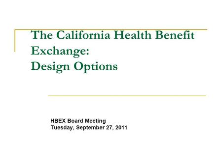 The California Health Benefit Exchange: Design Options HBEX Board Meeting Tuesday, September 27, 2011.