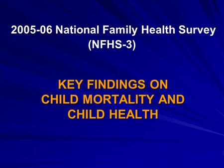 2005-06 National Family Health Survey (NFHS-3) KEY FINDINGS ON CHILD MORTALITY AND CHILD HEALTH.