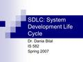SDLC: System Development Life Cycle Dr. Dania Bilal IS 582 Spring 2007.