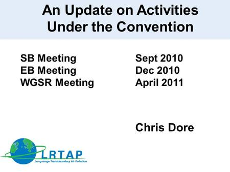 An Update on Activities Under the Convention SB Meeting Sept 2010 EB Meeting Dec 2010 WGSR MeetingApril 2011 Chris Dore.