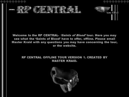 Welcome to the RP CENTRAL- 'Saints of Blood' tour. Here you may see what the 'Saints of Blood' have to offer, offline. Please email Master Kraid with any.