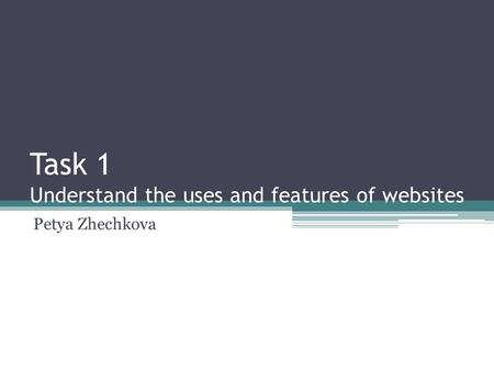 Task 1 Understand the uses and features of websites Petya Zhechkova.