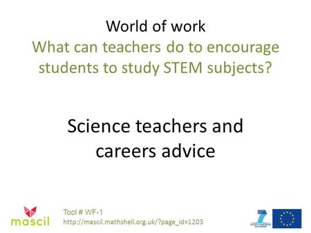 World of work What can teachers do to encourage students to study STEM subjects? Science teachers and careers advice Tool # WF-1