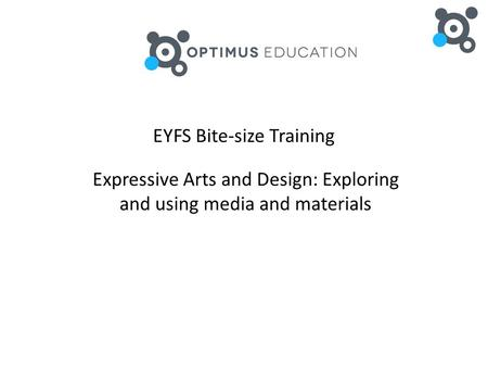 EYFS Bite-size Training Expressive Arts and Design: Exploring and using media and materials.