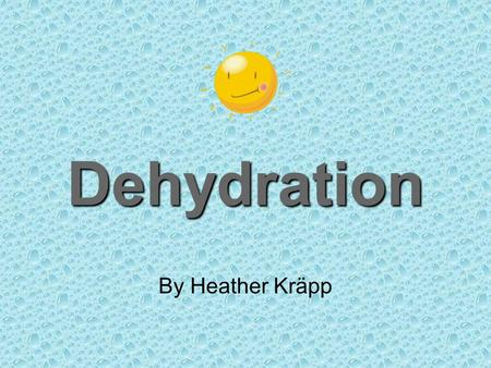 Dehydration By Heather Kräpp. Why Dehydration? Dehydration is a real problem, especially here in the heat of Florida. Infants and children have a higher.
