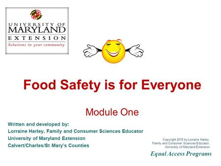 Food Safety is for Everyone Module One Written and developed by: Lorraine Harley, Family and Consumer Sciences Educator University of Maryland Extension.