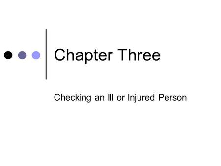 Chapter Three Checking an Ill or Injured Person. Objectives 1. Describe the age groups used for first aid purposes. 2. List three questions you would.