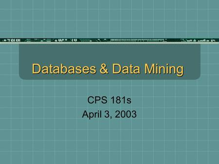 Databases & Data Mining CPS 181s April 3, 2003. Databases in eCommerce The move to eCommerce is in part driven by the ability to gather data that benefits.