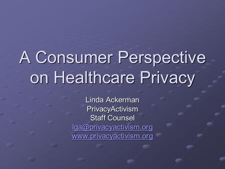 A Consumer Perspective on Healthcare Privacy Linda Ackerman PrivacyActivism Staff Counsel