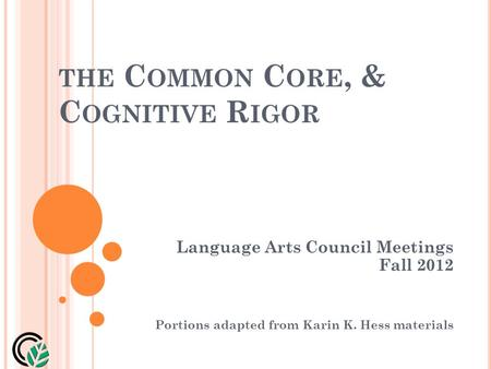 THE C OMMON C ORE, & C OGNITIVE R IGOR Language Arts Council Meetings Fall 2012 Portions adapted from Karin K. Hess materials.