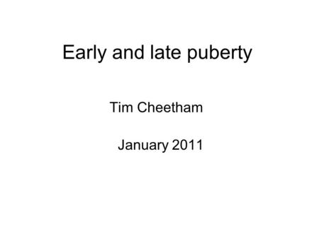 Early and late puberty Tim Cheetham January 2011.