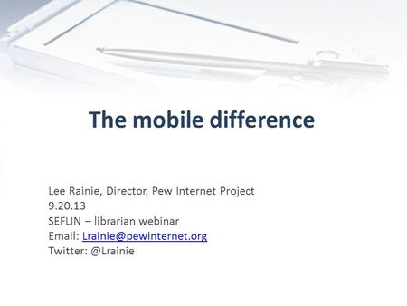 The mobile difference Lee Rainie, Director, Pew Internet Project 9.20.13 SEFLIN – librarian webinar