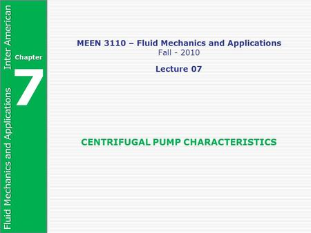 Fluid Mechanics and Applications Inter American Chapter 7 MEEN 3110 – Fluid Mechanics and Applications Fall - 2010 Lecture 07 CENTRIFUGAL PUMP CHARACTERISTICS.