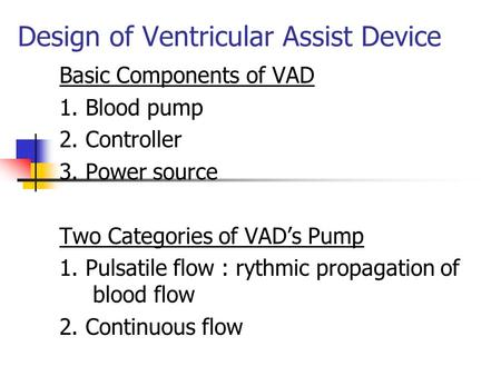 Design of Ventricular Assist Device Basic Components of VAD 1. Blood pump 2. Controller 3. Power source Two Categories of VAD's Pump 1. Pulsatile flow.