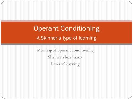 Meaning of operant conditioning Skinner's box/maze Laws of learning Operant Conditioning A Skinner's type of learning.