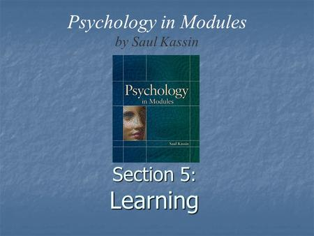 Section 5 : Learning Psychology in Modules by Saul Kassin.