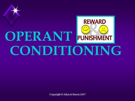 Copyright © Allyn & Bacon 2007 OPERANT CONDITIONING.