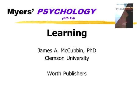 Myers' PSYCHOLOGY (5th Ed) Learning James A. McCubbin, PhD Clemson University Worth Publishers.