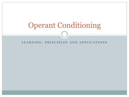 LEARNING: PRINCIPLES AND APPLICATIONS Operant Conditioning.