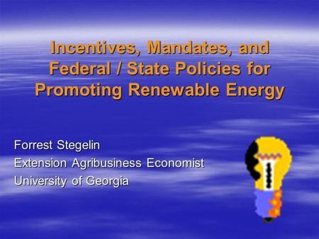 Incentives, Mandates, and Federal / State Policies for Promoting Renewable Energy Forrest Stegelin Extension Agribusiness Economist University of Georgia.