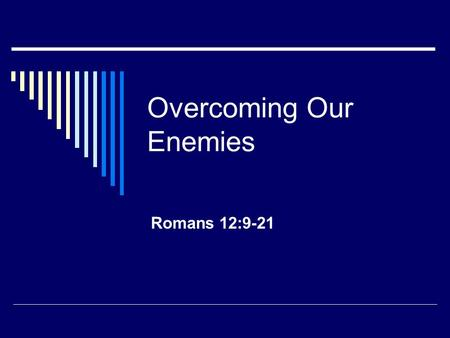 Overcoming Our Enemies Romans 12:9-21. Opposition and Reaction  Source Self Others including Satan (1 Peter 5:8) Things like tragedy, sickness, etc.