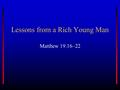 Lessons from a Rich Young Man Matthew 19.16–22. The Focus of Our Preaching? To come down the aisle or to come to Christ? To baptize or to convert? This.