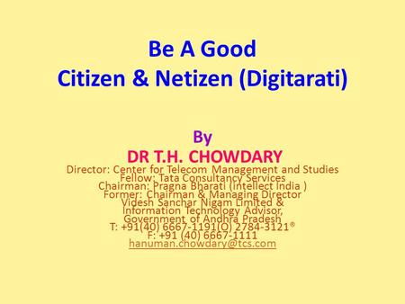 Be A Good Citizen & Netizen (Digitarati) By DR T.H. CHOWDARY Director: Center for Telecom Management and Studies Fellow: Tata Consultancy Services Chairman: