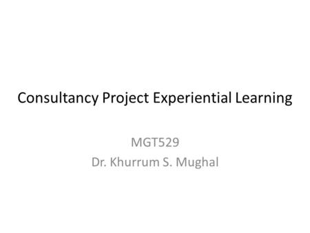 Consultancy Project Experiential Learning MGT529 Dr. Khurrum S. Mughal.
