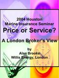 2004 Houston Marine Insurance Seminar Price or Service? A London Broker's View by Alan Brooks Willis Energy, London.