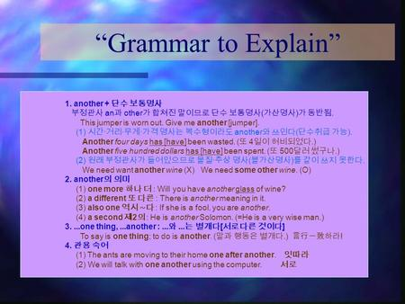 """Grammar to Explain"" 1. another + 단수 보통명사 부정관사 an 과 other 가 합쳐진 말이므로 단수 보통명사 ( 가산명사 ) 가 동반됨. This jumper is worn out. Give me another [jumper]. (1) 시간."