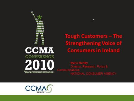 - Tough Customers – The Strengthening Voice of Consumers in Ireland Maria Hurley Director, Research, Policy & Communications NATIONAL CONSUMER AGENCY.