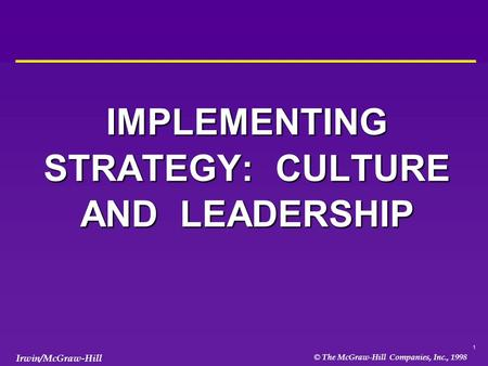 1 © The McGraw-Hill Companies, Inc., 1998 Irwin/McGraw-Hill IMPLEMENTING STRATEGY: CULTURE AND LEADERSHIP.