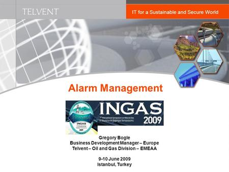 TELVENT IT for a Sustainable and Secure World Alarm Management Gregory Bogle Business Development Manager – Europe Telvent – Oil and Gas Division – EMEAA.