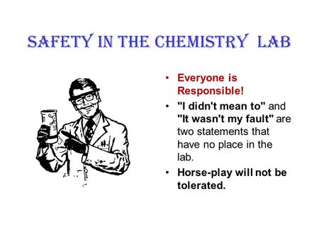 SAFETY IN the CHEMISTRY LAB Everyone is Responsible! I didn't mean to and It wasn't my fault are two statements that have no place in the lab. Horse-play.