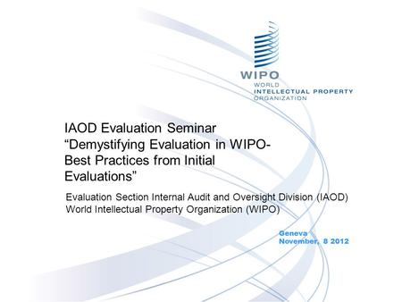 "IAOD Evaluation Seminar ""Demystifying Evaluation in WIPO- Best Practices from Initial Evaluations"" Geneva November, 8 2012 Evaluation Section Internal."