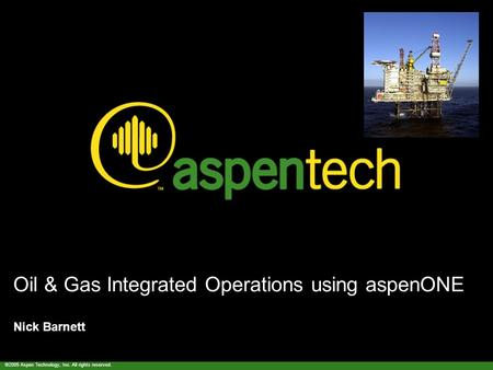©2005 Aspen Technology, Inc. All rights reserved. Oil & Gas Integrated Operations using aspenONE Nick Barnett.