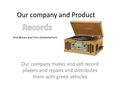 Our company and Product Our company makes and sell record players and repairs and distributes them with green vehicles Nick Brown and Chris Schermerhorn.