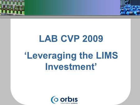 LAB CVP 2009 'Leveraging the LIMS Investment'. Invested in a Laboratory Information Management System (LIMS) Solution is limited to Storing and Reporting.