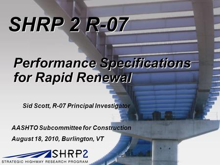 SHRP 2 R-07 Performance Specifications for Rapid Renewal AASHTO Subcommittee for Construction August 18, 2010, Burlington, VT Sid Scott, R-07 Principal.