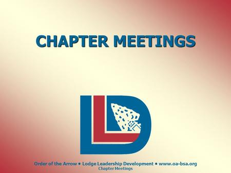Order of the Arrow Lodge Leadership Development www.oa-bsa.org Chapter Meetings CHAPTER MEETINGS.